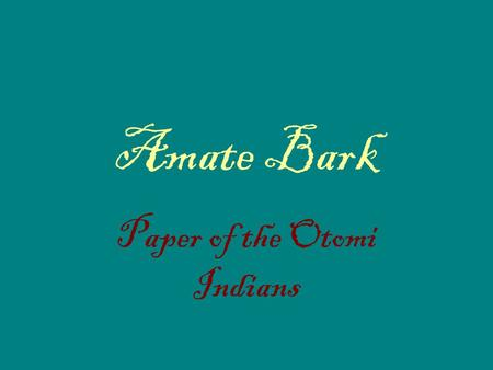 Amate Bark Paper of the Otomi Indians. Bark paper, papal amate, is produced by hand in the state of Puebla by Otomi Indians using bark from the mulberry.