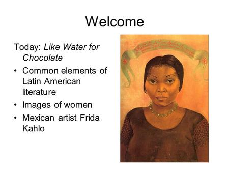 Welcome Today: Like Water for Chocolate Common elements of Latin American literature Images of women Mexican artist Frida Kahlo.