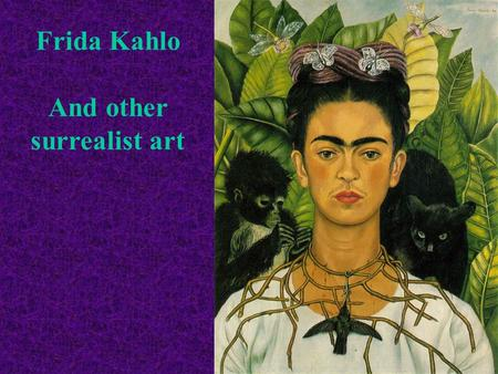 Frida Kahlo And other surrealist art. Frida Kahlo was born in Coyoacan, Mexico in 1907. Her father was an artist, and he taught Frida how to paint when.