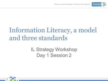 Information Literacy, a model and three standards IL Strategy Workshop Day 1 Session 2.