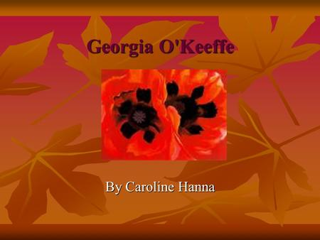 Georgia O'Keeffe By Caroline Hanna Early childhood Georgia O'Keeffe was born in Sun Prairie, Wisconsin in 1887. The second of seven children. Georgia.