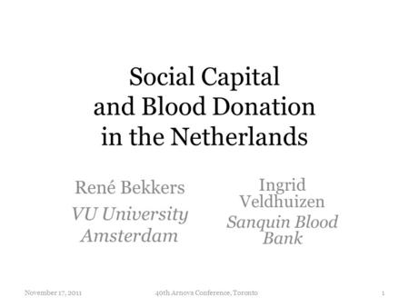Social Capital and Blood Donation in the Netherlands René Bekkers VU University Amsterdam November 17, 2011140th Arnova Conference, Toronto Ingrid Veldhuizen.