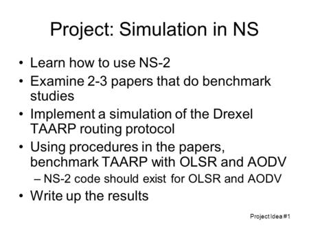 Project Idea #1 Project: Simulation in NS Learn how to use NS-2 Examine 2-3 papers that do benchmark studies Implement a simulation of the Drexel TAARP.