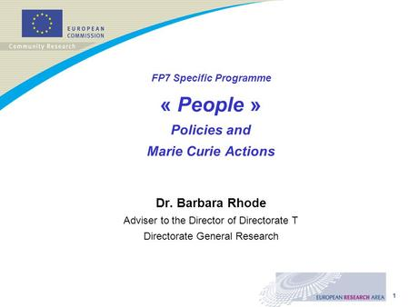 1 FP7 Specific Programme « People » Policies and Marie Curie Actions Dr. Barbara Rhode Adviser to the Director of Directorate T Directorate General Research.