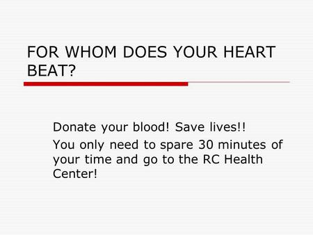 FOR WHOM DOES YOUR HEART BEAT? Donate your blood! Save lives!! You only need to spare 30 minutes of your time and go to the RC Health Center!