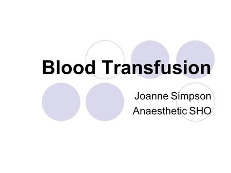 Blood Transfusion Joanne Simpson Anaesthetic SHO.