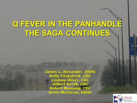 Q FEVER IN THE PANHANDLE THE SAGA CONTINUES James L. Alexander, DSHS Kelly Fitzpatrick, CDC Lindsay Oliver, CDC Gilbert Kersh, CDC Robert Massung, CDC.