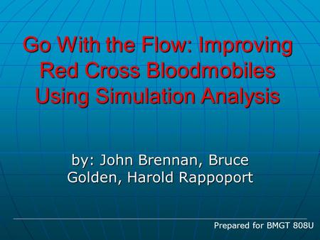 Go With the Flow: Improving Red Cross Bloodmobiles Using Simulation Analysis by: John Brennan, Bruce Golden, Harold Rappoport Prepared for BMGT 808U.