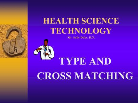 HEALTH SCIENCE TECHNOLOGY Ms. Sally Duke, R.N. TYPE AND CROSS MATCHING.