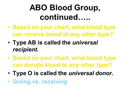 ABO Blood Group, continued….. Based on your chart, what blood type can receive blood of any other type? Type AB is called the universal recipient. Based.