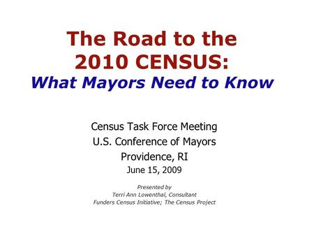 The Road to the 2010 CENSUS: What Mayors Need to Know Census Task Force Meeting U.S. Conference of Mayors Providence, RI June 15, 2009 Presented by Terri.