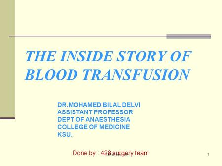THE INSIDE STORY OF BLOOD TRANSFUSION DR.MOHAMED BILAL DELVI ASSISTANT PROFESSOR DEPT OF ANAESTHESIA COLLEGE OF MEDICINE KSU. Done by : 428 surgery team.