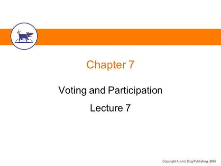 Copyright Atomic Dog Publishing, 2006 Chapter 7 Voting and Participation Lecture 7.