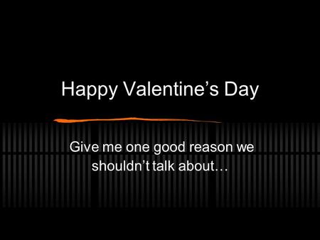 Happy Valentine's Day Give me one good reason we shouldn't talk about…