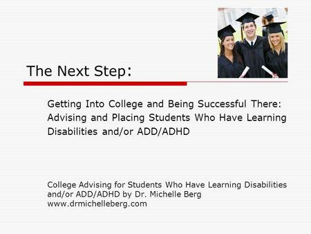 The Next Step : Getting Into College and Being Successful There: Advising and Placing Students Who Have Learning Disabilities and/or ADD/ADHD College Advising.