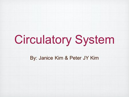 Circulatory System By: Janice Kim & Peter JY Kim.