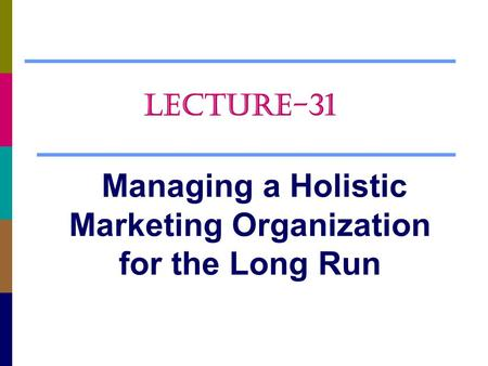 Managing a Holistic Marketing Organization for the Long Run LECTURE-31.