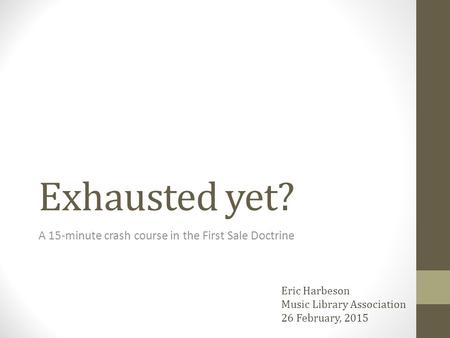 Exhausted yet? A 15-minute crash course in the First Sale Doctrine Eric Harbeson Music Library Association 26 February, 2015.