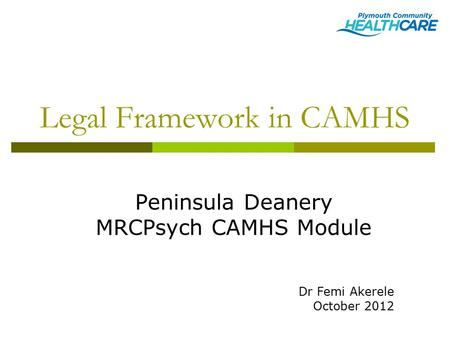 Legal Framework in CAMHS Peninsula Deanery MRCPsych CAMHS Module Dr Femi Akerele October 2012.