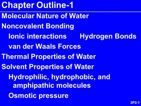 3P2-1 Chapter Outline-1 Molecular Nature of Water Noncovalent Bonding Ionic interactions Hydrogen Bonds van der Waals Forces Thermal Properties of Water.