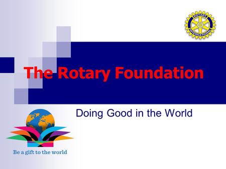 The Rotary Foundation Doing Good in the World. District 7570 President – Elect Training Seminar April 2015 Shelley Brouillette – Annual Giving Chair District.