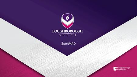 SportMAD. Background of SportMAD Loughborough University have successfully acquired funding for a 4 year sports coaching intervention project called 'Sports.