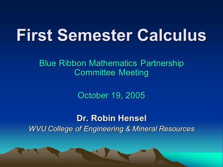 First Semester Calculus Blue Ribbon Mathematics Partnership Committee Meeting October 19, 2005 Dr. Robin Hensel WVU College of Engineering & Mineral Resources.