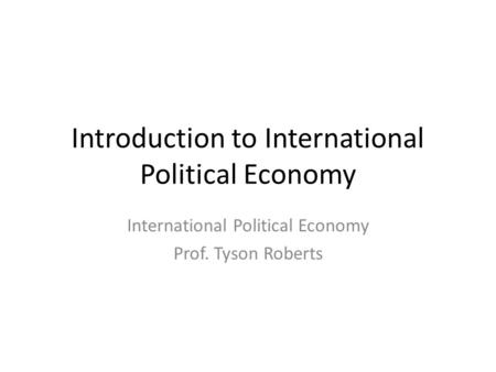 Introduction to International Political Economy International Political Economy Prof. Tyson Roberts.