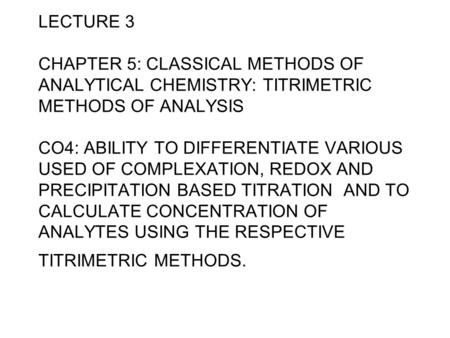 LECTURE 3 CHAPTER 5: CLASSICAL METHODS OF ANALYTICAL CHEMISTRY: TITRIMETRIC METHODS OF ANALYSIS CO4: ABILITY TO DIFFERENTIATE VARIOUS USED OF COMPLEXATION,