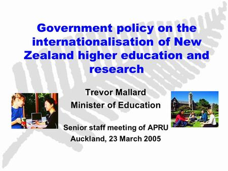 Government policy on the internationalisation of New Zealand higher education and research Trevor Mallard Minister of Education Senior staff meeting of.