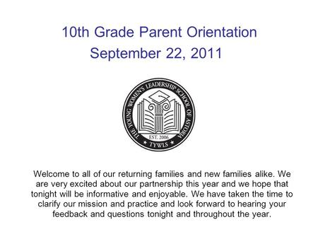 10th Grade Parent Orientation September 22, 2011 Welcome to all of our returning families and new families alike. We are very excited about our partnership.