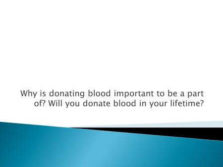Why is donating blood important to be a part of? Will you donate blood in your lifetime?