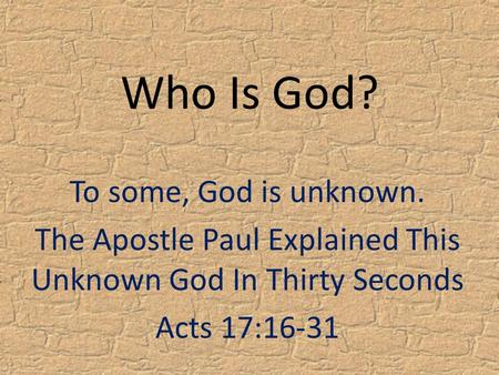 Who Is God? To some, God is unknown. The Apostle Paul Explained This Unknown God In Thirty Seconds Acts 17:16-31.