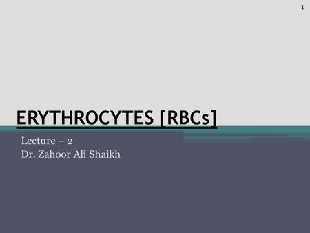ERYTHROCYTES [RBCs] Lecture – 2 Dr. Zahoor Ali Shaikh 1.