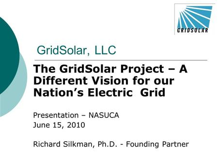 GridSolar, LLC The GridSolar Project – A Different Vision for our Nation's Electric Grid Presentation – NASUCA June 15, 2010 Richard Silkman, Ph.D. - Founding.