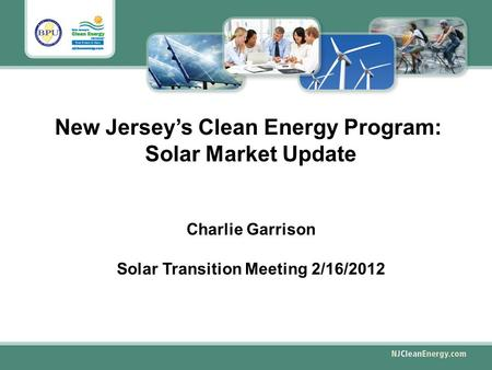 New Jersey's Clean Energy Program: Solar Market Update Charlie Garrison Solar Transition Meeting 2/16/2012.