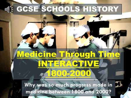GCSE SCHOOLS HISTORY Medicine Through Time INTERACTIVE 1800-2000 Why was so much progress made in medicine between 1800 and 2000?