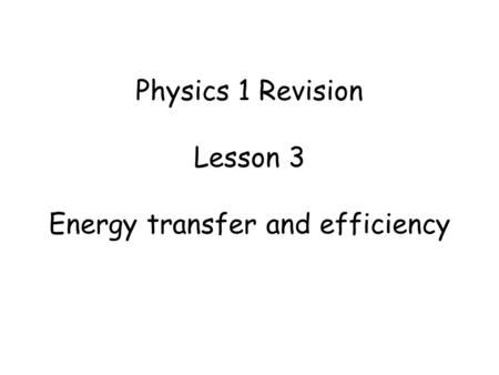 Physics 1 Revision Lesson 3 Energy transfer and efficiency.
