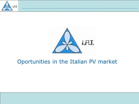 Oportunities in the Italian PV market. Who is IAT Photovoltaic Market in Italy Why we are contacting you Why you need us Summary Index.