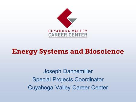 Energy Systems and Bioscience Joseph Dannemiller Special Projects Coordinator Cuyahoga Valley Career Center.