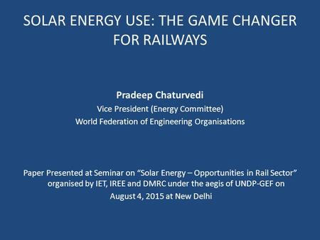 SOLAR ENERGY USE: THE GAME CHANGER FOR RAILWAYS Pradeep Chaturvedi Vice President (Energy Committee) World Federation of Engineering Organisations Paper.