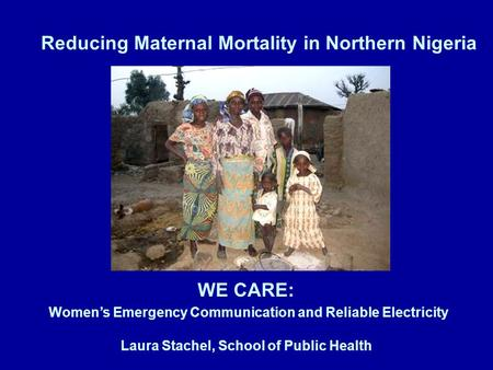 Reducing Maternal Mortality in Northern Nigeria WE CARE: Women's Emergency Communication and Reliable Electricity Laura Stachel, School of Public Health.
