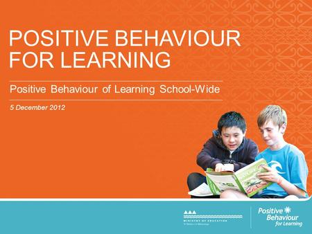 POSITIVE BEHAVIOUR FOR LEARNING Positive Behaviour of Learning School-Wide 5 December 2012.