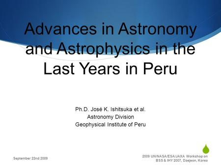 Advances in Astronomy and Astrophysics in the Last Years in Peru Ph.D. José K. Ishitsuka et al. Astronomy Division Geophysical Institute of Peru September.