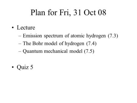 Plan for Fri, 31 Oct 08 Lecture –Emission spectrum of atomic hydrogen (7.3) –The Bohr model of hydrogen (7.4) –Quantum mechanical model (7.5) Quiz 5.