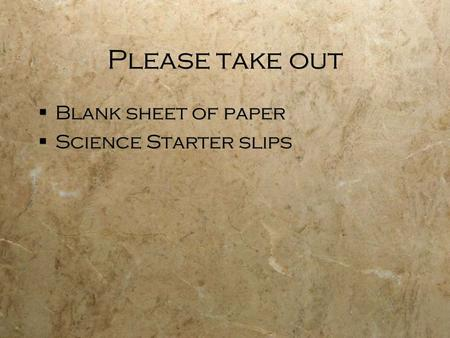 Please take out  Blank sheet of paper  Science Starter slips  Blank sheet of paper  Science Starter slips.