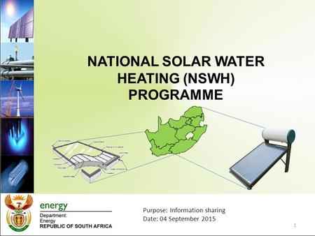 NATIONAL SOLAR WATER HEATING (NSWH) PROGRAMME 1 Purpose: Information sharing Date: 04 September 2015.