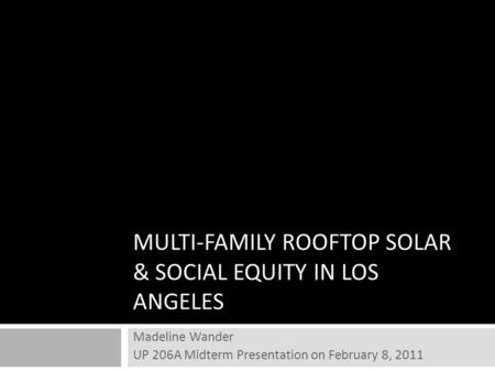 MULTI-FAMILY ROOFTOP SOLAR & SOCIAL EQUITY IN LOS ANGELES Madeline Wander UP 206A Midterm Presentation on February 8, 2011.