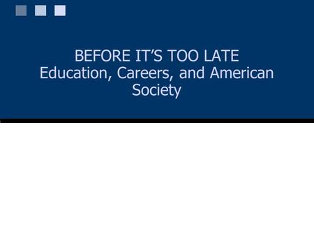 BEFORE IT'S TOO LATE Education, Careers, and American Society.