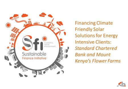 Financing Climate Friendly Solar Solutions for Energy Intensive Clients: Standard Chartered Bank and Mount Kenya's Flower Farms.